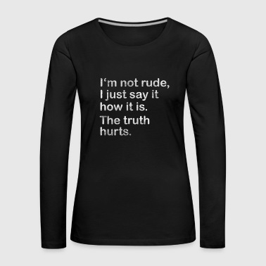 I'm not rude, I just say how it is. - Women's Premium Longsleeve Shirt