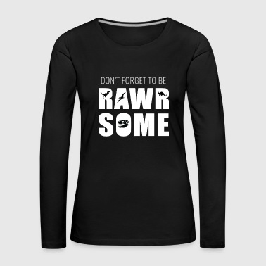 Dont forget to be rawr some! Attractive queen - Women's Premium Longsleeve Shirt