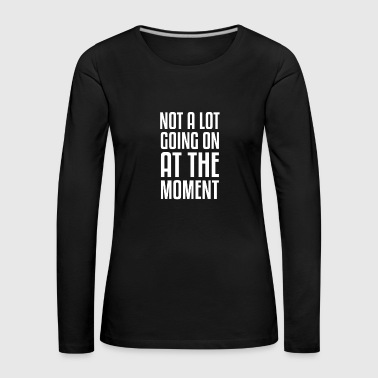 Not A Lot gift for Sarcastic People - Women's Premium Longsleeve Shirt