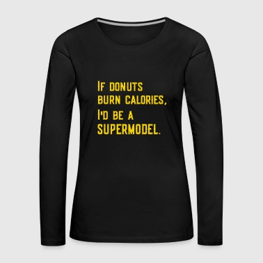 If Donuts Burned Calories, I'd Be A Supermodel Tee - Women's Premium Longsleeve Shirt