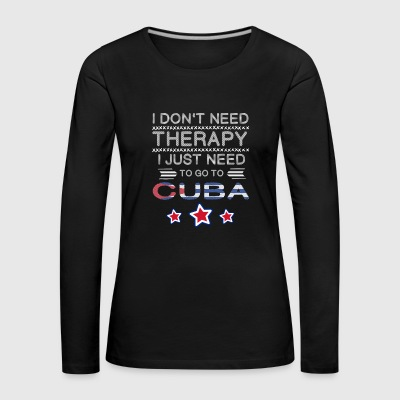 I don't need Therapy, just need to go to Cuba Kuba - Frauen Premium Langarmshirt