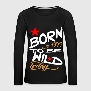 Born in 1973 to be Wild Today - Women's Premium Longsleeve Shirt