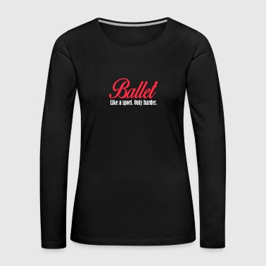 Ballet - Like a sport only harder - Frauen Premium Langarmshirt