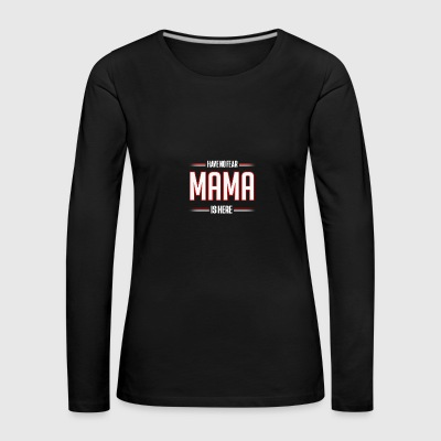 Have No Fear Mama is Here Funny Mama Shirt - Women's Premium Longsleeve Shirt