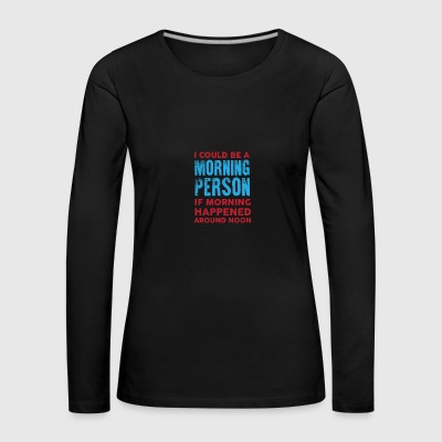 I could be a morning person 01 - Women's Premium Longsleeve Shirt