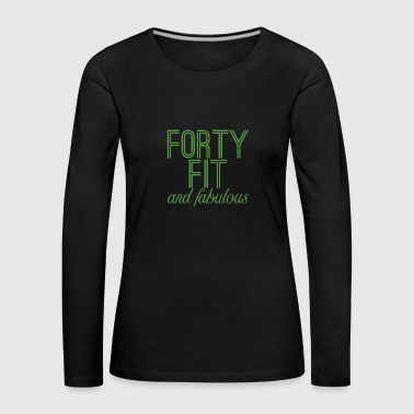 40th Birthday: Forty Fit And Fabulous - Women's Premium Longsleeve Shirt