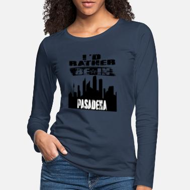 Pasadena Gift Id rather be in Pasadena - Women's Premium Longsleeve Shirt