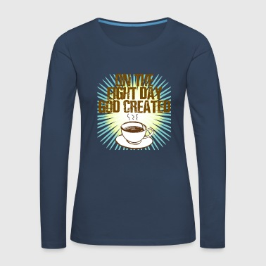 On the Eight Day God created Coffee - Frauen Premium Langarmshirt
