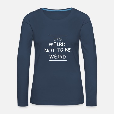 Weird Weird Not To Be Weird - Women's Premium Longsleeve Shirt