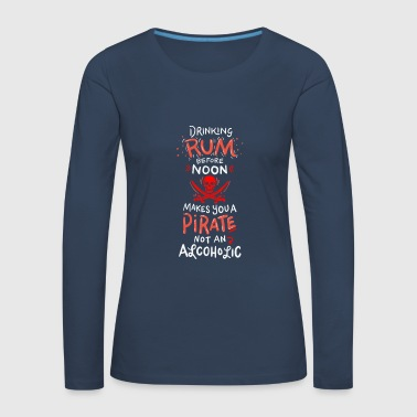 Drinking Rum Before Noon makes you a Pirate - T-shirt manches longues Premium Femme