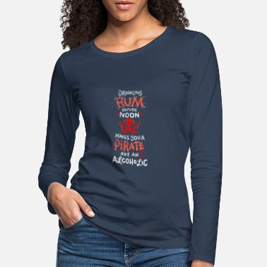 Drinking Rum Before Noon makes you a Pirate - Women's Premium Longsleeve Shirt