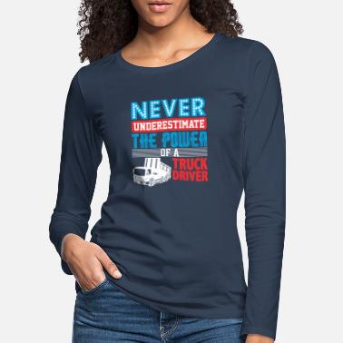 Semitruck Never Underestimate The Power Of A Truck Driver - Women's Premium Longsleeve Shirt