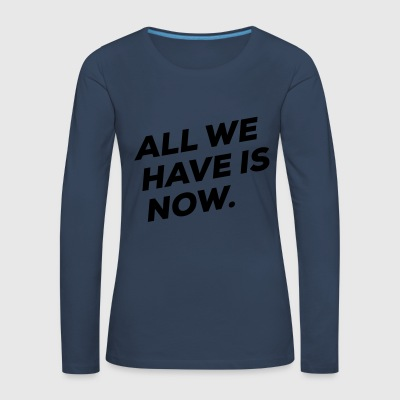 All we have is NOW - Frauen Premium Langarmshirt