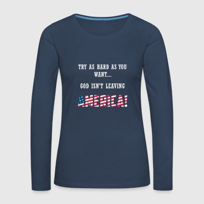TRY AS HARD AS YOU WANT GOD ISN'T LEAVING AMERICA - Frauen Premium Langarmshirt