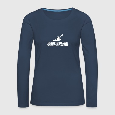 Born to kayak forced to work - Women's Premium Longsleeve Shirt