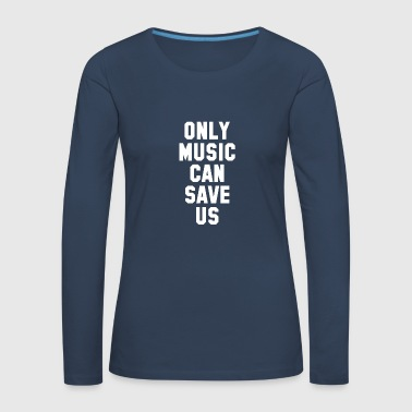 ONLY MUSIC CAN SAVE US - Women's Premium Longsleeve Shirt
