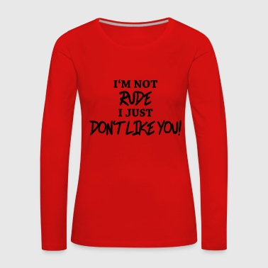 I'm not rude, I just don't like you! - Maglietta Premium a manica lunga da donna