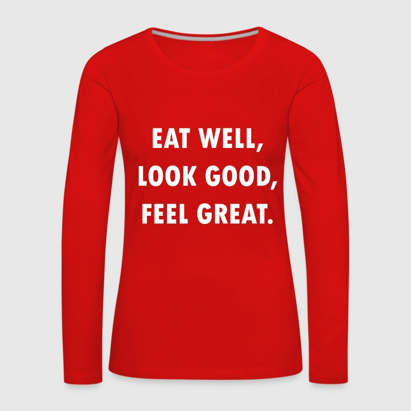 EAT WELL, LOOK GOOD, FEEL GREAT! - Women's Premium Longsleeve Shirt
