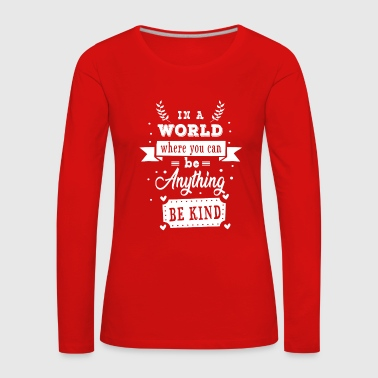 In a world where you can be anything be kind - Dame premium T-shirt med lange ærmer