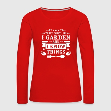 That's what i do i garden and i know things - Women's Premium Longsleeve Shirt