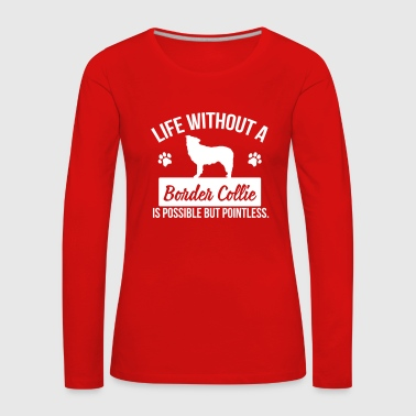 Dog: Life without a Border Collie is pointless - Maglietta Premium a manica lunga da donna