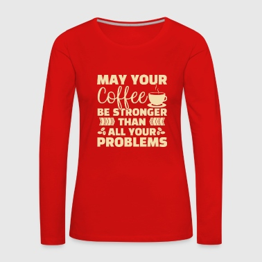 Your Coffee be Stronger than all your Problems - Frauen Premium Langarmshirt