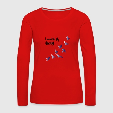 Oiseau i want to fly away - T-shirt manches longues Premium Femme