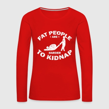 Fat People Are Harder To Kidnap Gift - Women's Premium Longsleeve Shirt
