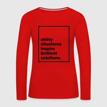 Shitty situations inspire brilliant solutions - Women's Premium Longsleeve Shirt