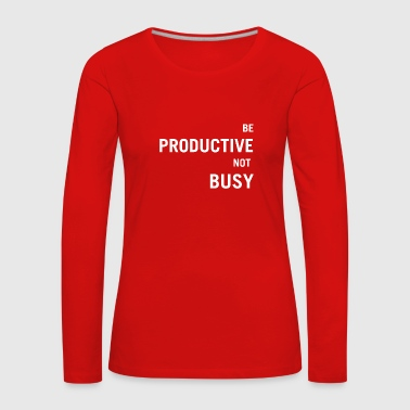 Be Productive Design Gift Idea Occupation Office - Women's Premium Longsleeve Shirt
