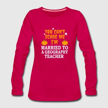 Fathers Day Can't scare me I'm Married to a Geography Teacher Marriage Halloween - Women's Premium Longsleeve Shirt