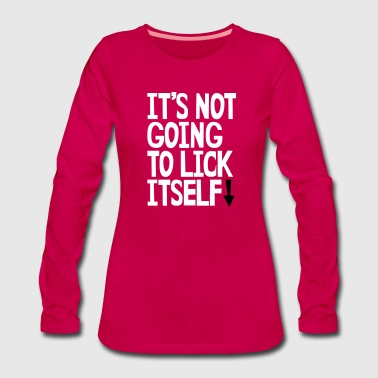 It's not going to lick itself - Women's Premium Longsleeve Shirt