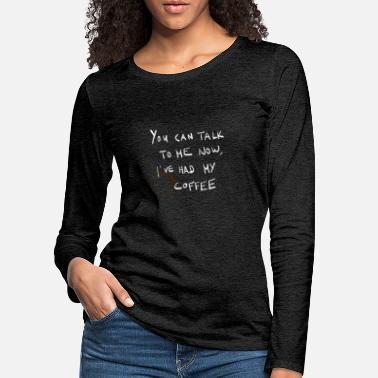 You can talk to me now, I've had my coffee - weiß - Frauen Premium Langarmshirt