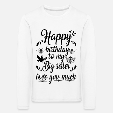 Birthday Happy Birthday To My Big Sister Love You Much - Kids' Premium Longsleeve Shirt