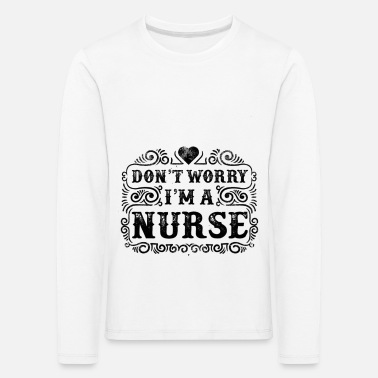 Do not Worry Nurse Nurse Saying Gift - Kids' Premium Longsleeve Shirt