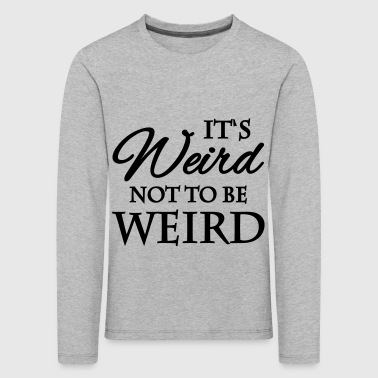 It's not weird to be weird - Kids' Premium Longsleeve Shirt