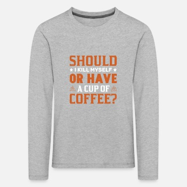 Should I kill myself or have a cup of coffee - Kids' Premium Longsleeve Shirt