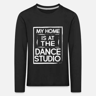 Dance Studio My Home Is At The Dance Studio - Dancing Dancer - Kids' Premium Longsleeve Shirt