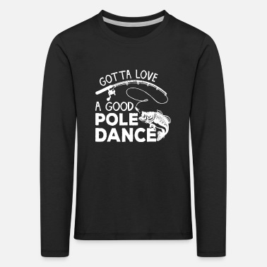 Love Gotta Love A Good Pole Dance Funny Fishing Gifts T - Kinder Premium Langarmshirt