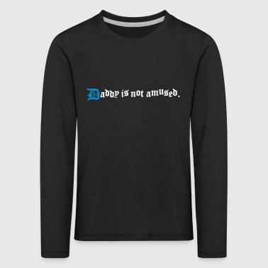 daddy is not amused  - Kids' Premium Longsleeve Shirt