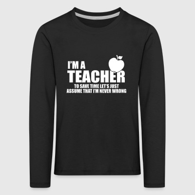 Im a teacher and never wrong - Kids' Premium Longsleeve Shirt
