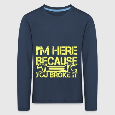 I am here because you destroyed it - Kids' Premium Longsleeve Shirt