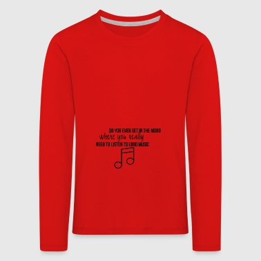 Do you ever get in the mood - Kids' Premium Longsleeve Shirt