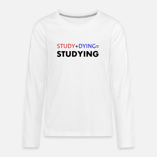 Gift Idea Long sleeve shirts - Study + Dying = Studying Student Studies Uni - Teenage Premium Longsleeve Shirt white