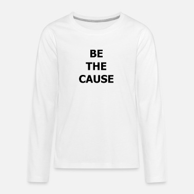 Cause BE THE CAUSE - Teenage Premium Longsleeve Shirt