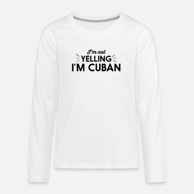 Im Not Yelling Im Cuban I'm Not Yelling I'm Cuban - Teenage Premium Longsleeve Shirt
