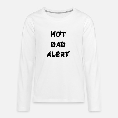 Hot Dad Alert Hot Father Alert Caution Gift Idea Father's Day - Teenage Premium Longsleeve Shirt
