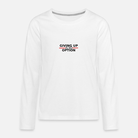 Gift Idea Long sleeve shirts - Giving up is no option - giving up is not an option - Teenage Premium Longsleeve Shirt white