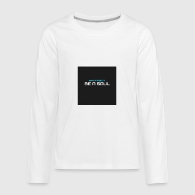 Why a robot? BE IN SOUL - Teenagers' Premium Longsleeve Shirt