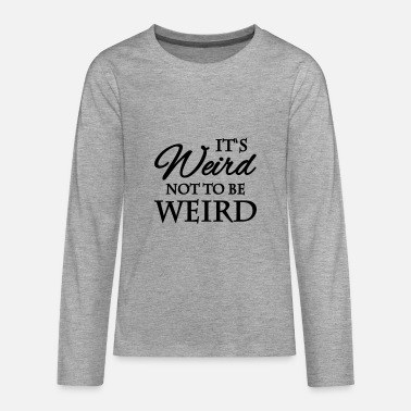 Weird It's not weird to be weird - Teenagers' Premium Longsleeve Shirt